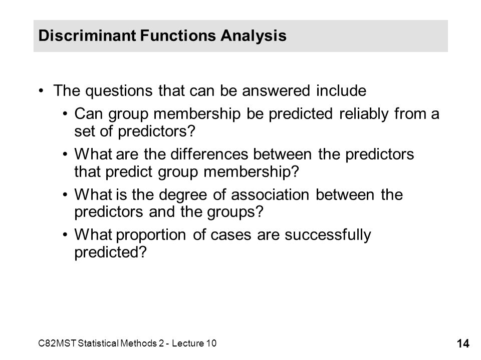 C82MST Statistical Methods 2 - Lecture 10 14 Discriminant Functions Analysis The questions that can be answered include Can group membership be predic