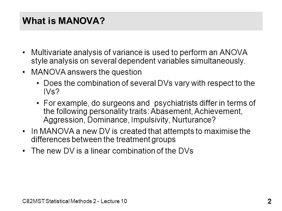 C82MST Statistical Methods 2 - Lecture 10 2 What is MANOVA? Multivariate analysis of variance is used to perform an ANOVA style analysis on several de