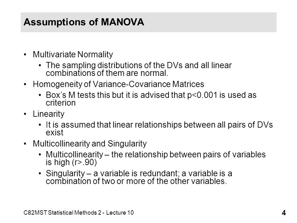 C82MST Statistical Methods 2 - Lecture 10 4 Assumptions of MANOVA Multivariate Normality The sampling distributions of the DVs and all linear combinat