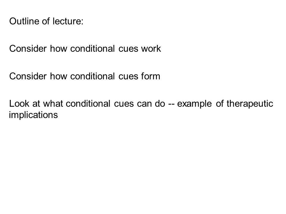 Outline of lecture: Consider how conditional cues work Consider how conditional cues form Look at what conditional cues can do -- example of therapeut