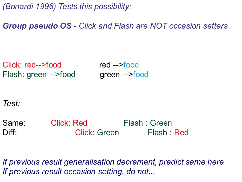 (Bonardi 1996) Tests this possibility: Group pseudo OS - Click and Flash are NOT occasion setters Click: red-->food red -->food Flash: green -->food green -->food Test: Same:Click: Red Flash : Green Diff:Click: Green Flash : Red If previous result generalisation decrement, predict same here If previous result occasion setting, do not...