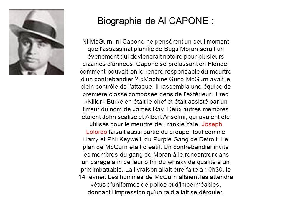 Biographie de Al CAPONE : Ni McGurn, ni Capone ne pensèrent un seul moment que l assassinat planifié de Bugs Moran serait un événement qui deviendrait notoire pour plusieurs dizaines d années.