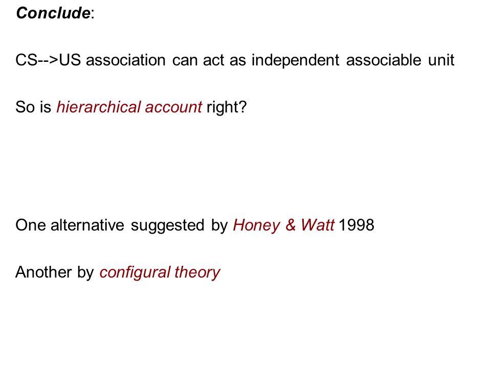 Conclude: CS-->US association can act as independent associable unit So is hierarchical account right.