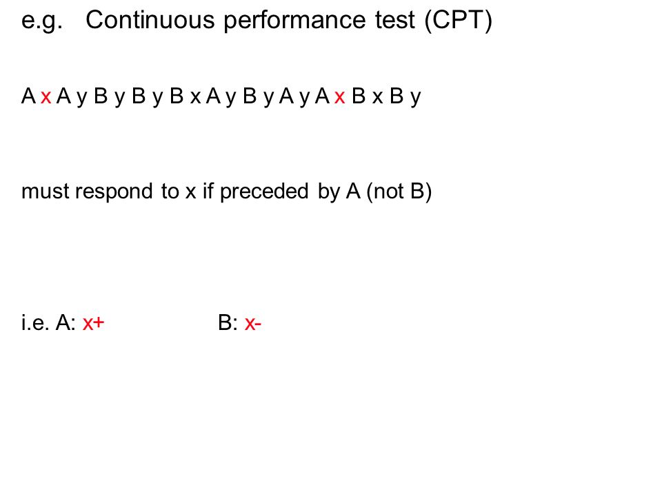 e.g. Continuous performance test (CPT) A x A y B y B y B x A y B y A y A x B x B y must respond to x if preceded by A (not B) i.e. A: x+, y- B: x-