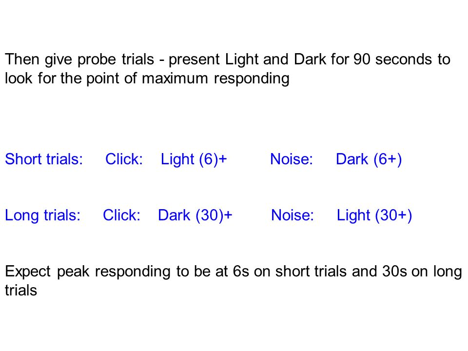 Then give probe trials - present Light and Dark for 90 seconds to look for the point of maximum responding Short trials: Click: Light (6)+ Noise: Dark