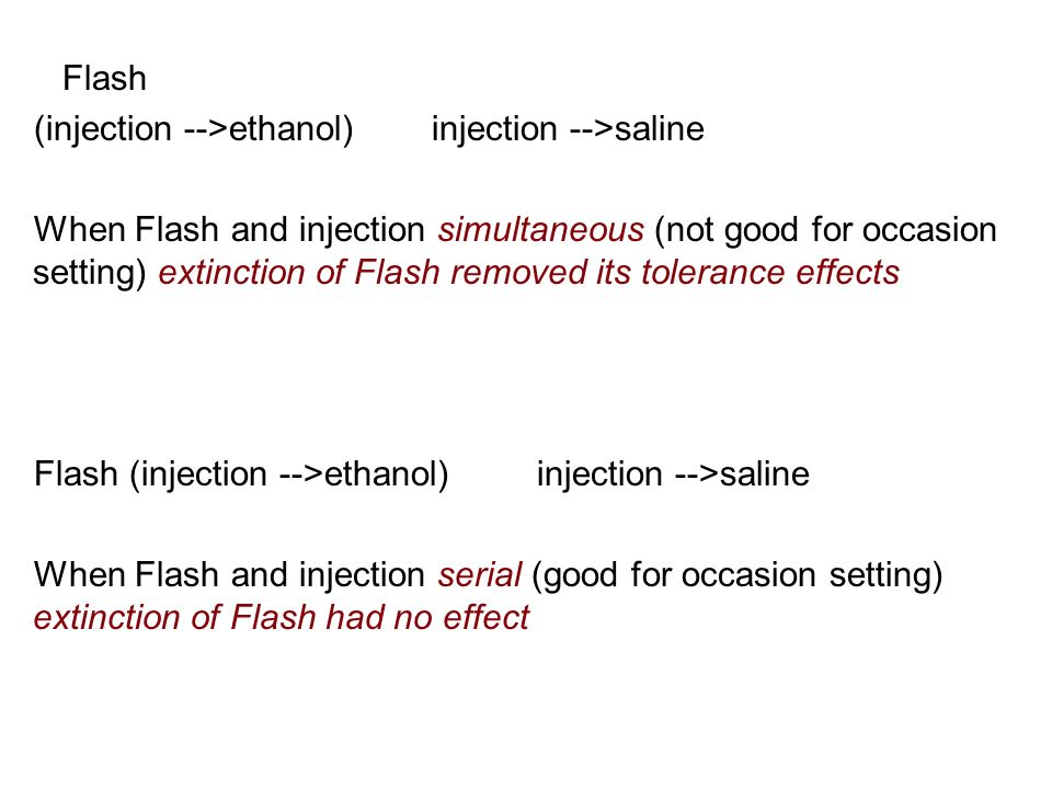 Flash (injection -->ethanol) injection -->saline When Flash and injection simultaneous (not good for occasion setting) extinction of Flash removed its tolerance effects Flash (injection -->ethanol) injection -->saline When Flash and injection serial (good for occasion setting) extinction of Flash had no effect