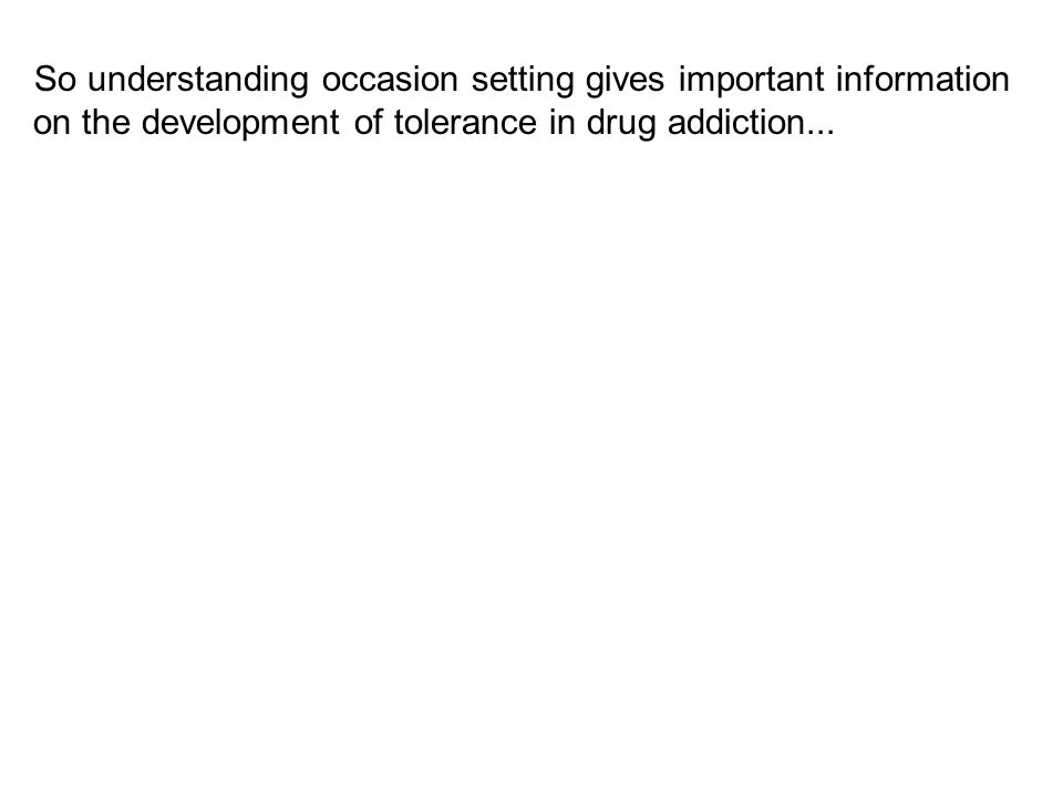 So understanding occasion setting gives important information on the development of tolerance in drug addiction...