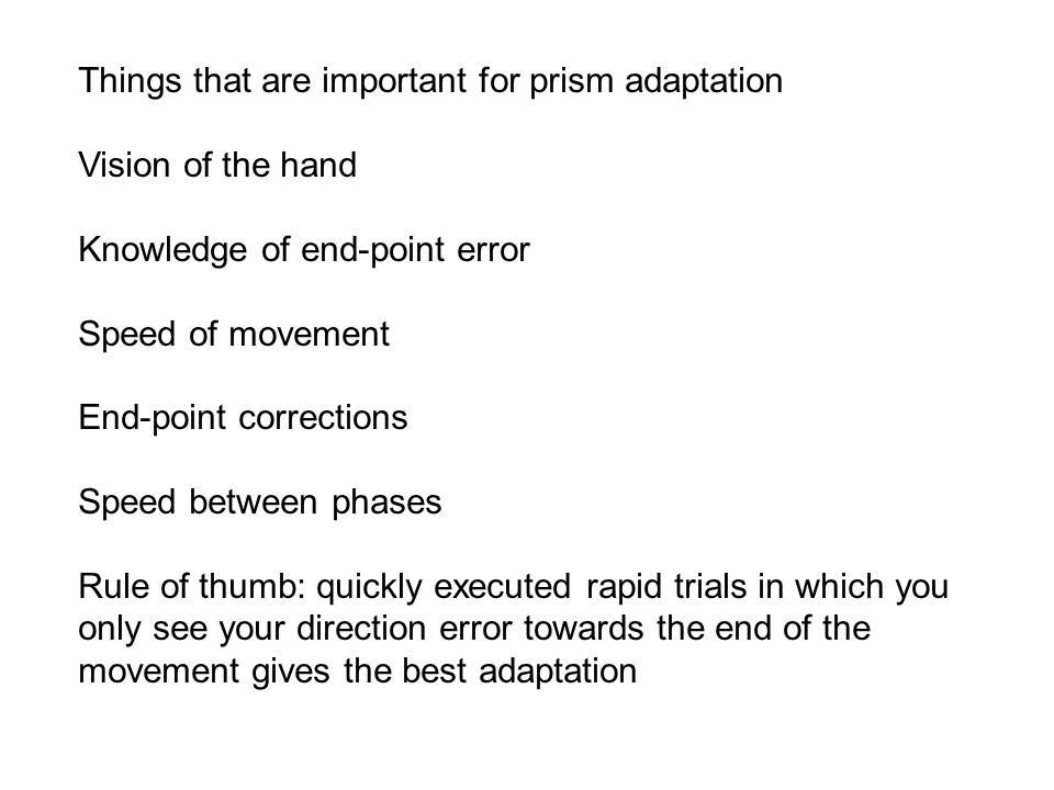 Things that are important for prism adaptation Vision of the hand Knowledge of end-point error Speed of movement End-point corrections Speed between phases Rule of thumb: quickly executed rapid trials in which you only see your direction error towards the end of the movement gives the best adaptation