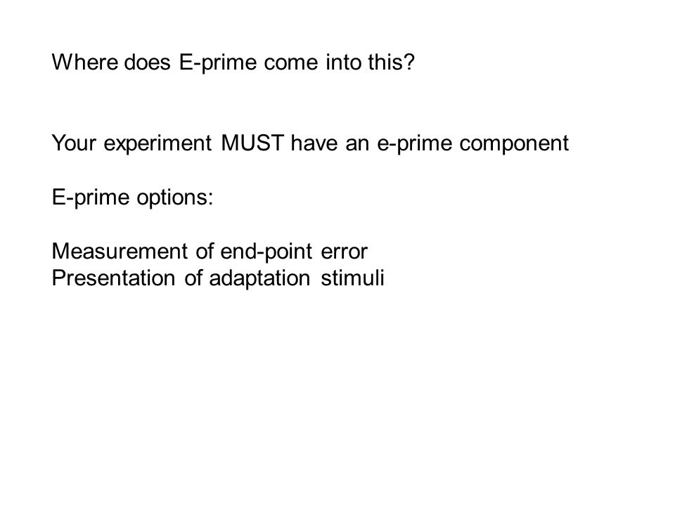 Where does E-prime come into this? Your experiment MUST have an e-prime component E-prime options: Measurement of end-point error Presentation of adap