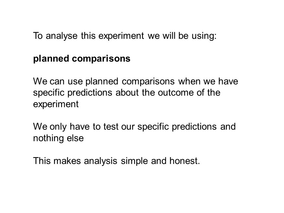 To analyse this experiment we will be using: planned comparisons We can use planned comparisons when we have specific predictions about the outcome of the experiment We only have to test our specific predictions and nothing else This makes analysis simple and honest.