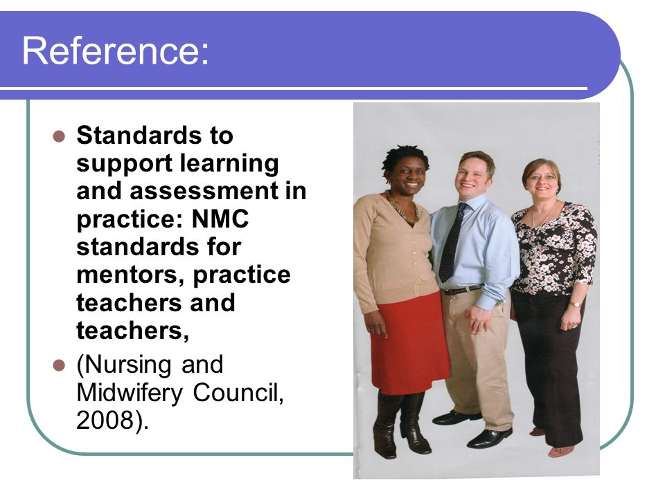 Reference: Standards to support learning and assessment in practice: NMC standards for mentors, practice teachers and teachers, (Nursing and Midwifery