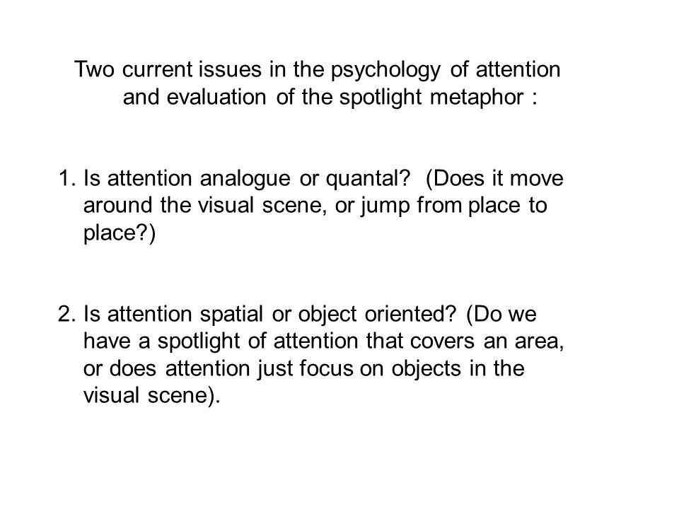 Two current issues in the psychology of attention and evaluation of the spotlight metaphor : 1.Is attention analogue or quantal? (Does it move around