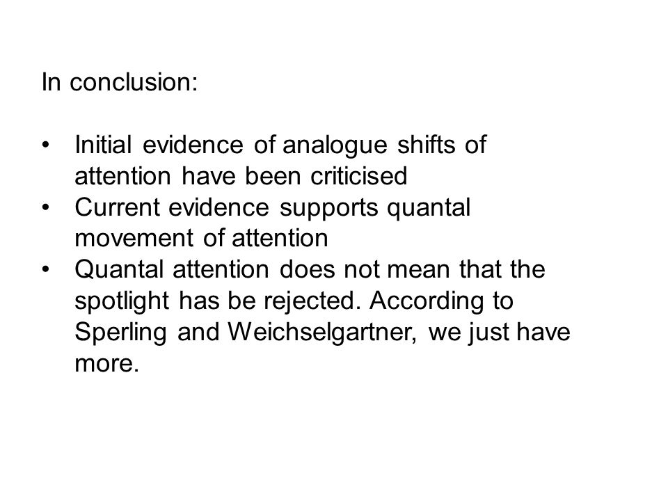In conclusion: Initial evidence of analogue shifts of attention have been criticised Current evidence supports quantal movement of attention Quantal a