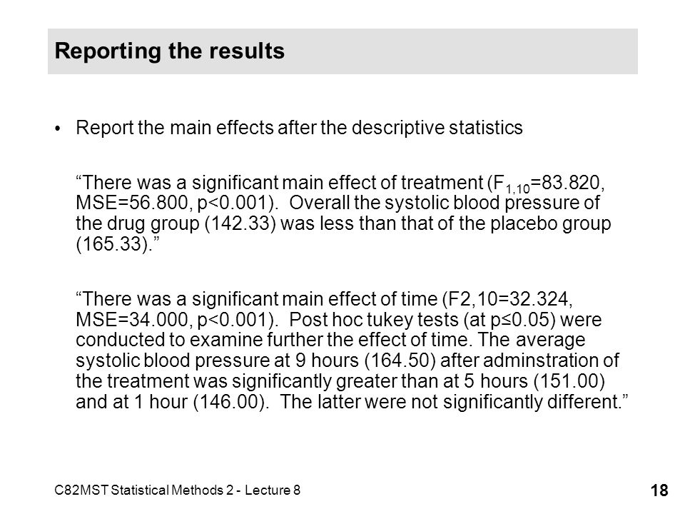 C82MST Statistical Methods 2 - Lecture 8 18 Reporting the results Report the main effects after the descriptive statistics There was a significant main effect of treatment (F 1,10 =83.820, MSE=56.800, p<0.001).