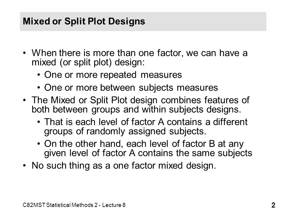 C82MST Statistical Methods 2 - Lecture 8 2 Mixed or Split Plot Designs When there is more than one factor, we can have a mixed (or split plot) design: One or more repeated measures One or more between subjects measures The Mixed or Split Plot design combines features of both between groups and within subjects designs.