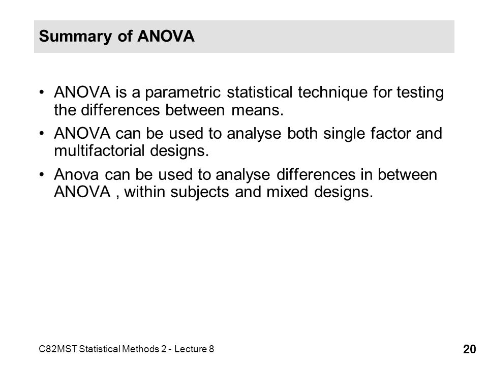 C82MST Statistical Methods 2 - Lecture 8 20 Summary of ANOVA ANOVA is a parametric statistical technique for testing the differences between means.