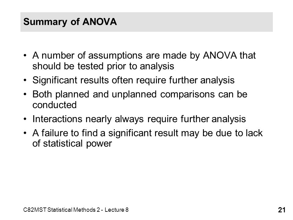 C82MST Statistical Methods 2 - Lecture 8 21 Summary of ANOVA A number of assumptions are made by ANOVA that should be tested prior to analysis Significant results often require further analysis Both planned and unplanned comparisons can be conducted Interactions nearly always require further analysis A failure to find a significant result may be due to lack of statistical power