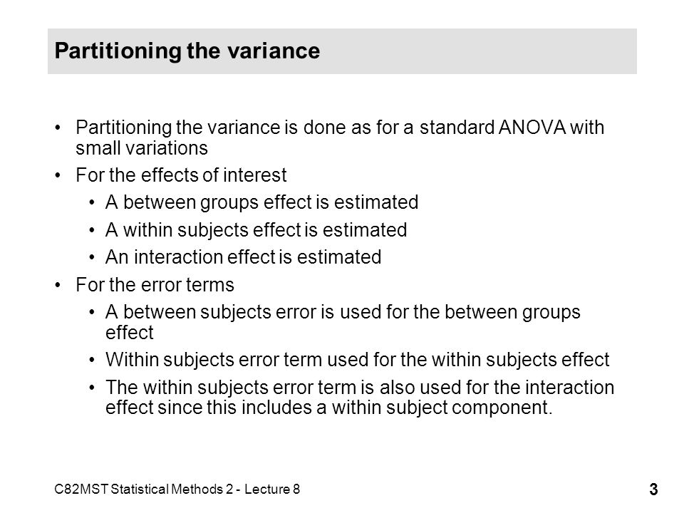 C82MST Statistical Methods 2 - Lecture 8 3 Partitioning the variance Partitioning the variance is done as for a standard ANOVA with small variations For the effects of interest A between groups effect is estimated A within subjects effect is estimated An interaction effect is estimated For the error terms A between subjects error is used for the between groups effect Within subjects error term used for the within subjects effect The within subjects error term is also used for the interaction effect since this includes a within subject component.
