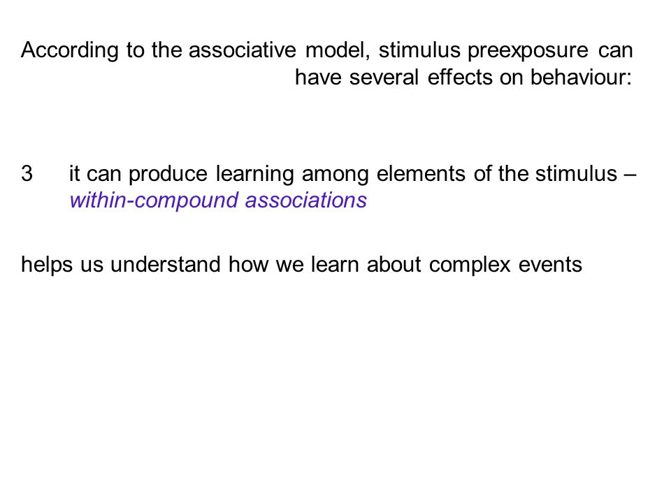 According to the associative model, stimulus preexposure can have several effects on behaviour: 3it can produce learning among elements of the stimulus – within-compound associations helps us understand how we learn about complex events