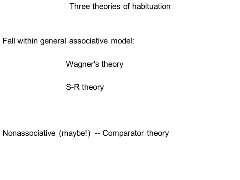 Three theories of habituation Fall within general associative model: Wagner s theory S-R theory Nonassociative (maybe!) -- Comparator theory