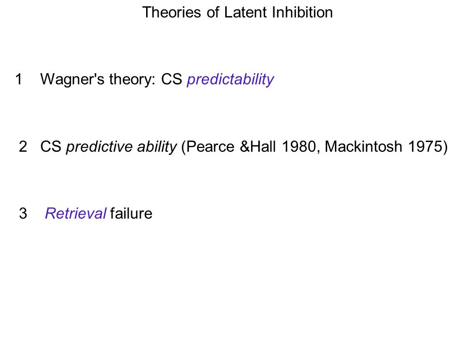 Theories of Latent Inhibition 1 Wagner s theory: CS predictability 2 CS predictive ability (Pearce &Hall 1980, Mackintosh 1975) 3 Retrieval failure