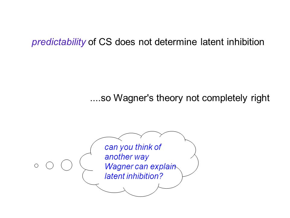 predictability of CS does not determine latent inhibition....so Wagner s theory not completely right can you think of another way Wagner can explain latent inhibition