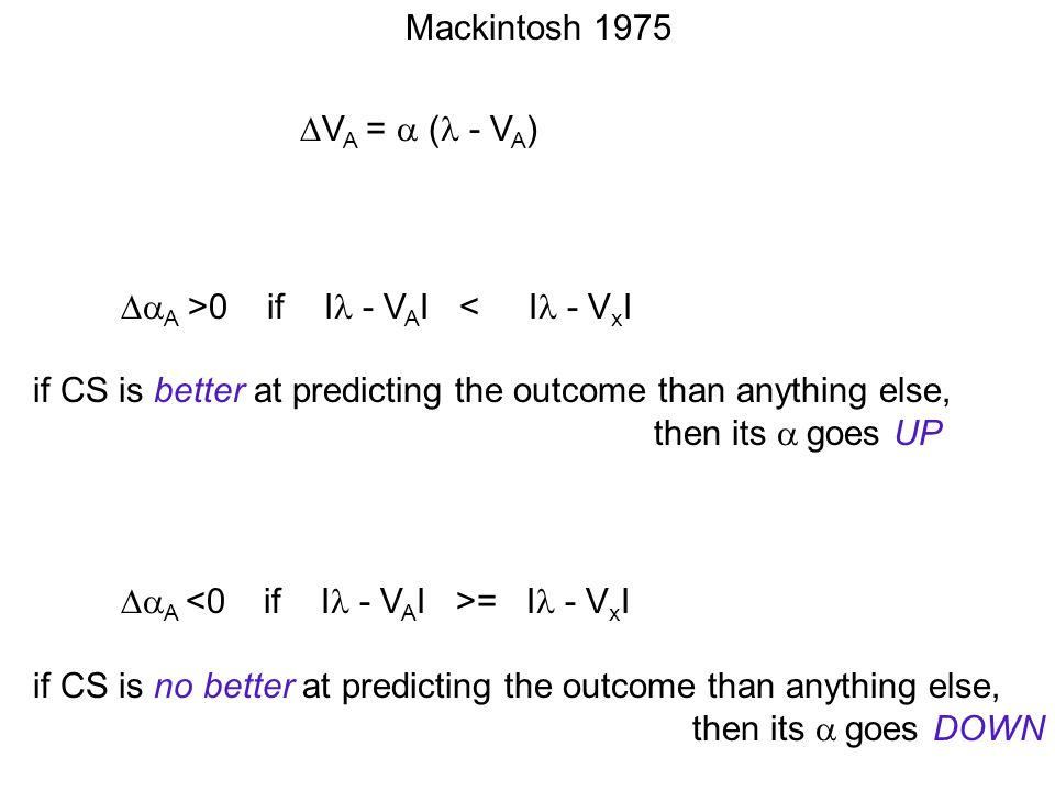 Mackintosh 1975 V A = ( - V A ) A >0 if I - V A I < I - V x I if CS is better at predicting the outcome than anything else, then its goes UP A = I - V x I if CS is no better at predicting the outcome than anything else, then its goes DOWN