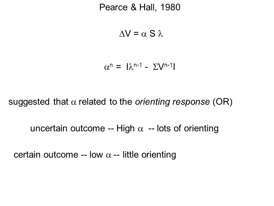 Pearce & Hall, 1980 V = S n = I n-1 - V n-1 I suggested that related to the orienting response (OR) uncertain outcome -- High -- lots of orienting certain outcome -- low -- little orienting