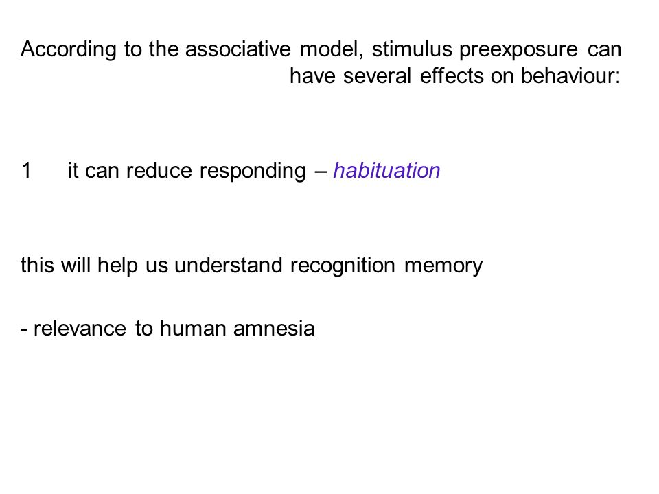 According to the associative model, stimulus preexposure can have several effects on behaviour: 2 it can reduce learning -- latent inhibition this will help us understand those conditions in which learning is aberrant or harmful - schizophrenia - chemotherapy ANV - phobias - drug tolerance effects