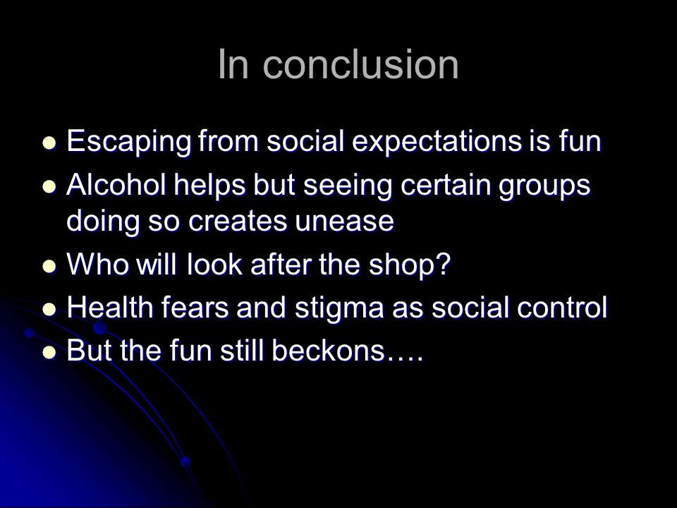In conclusion Escaping from social expectations is fun Escaping from social expectations is fun Alcohol helps but seeing certain groups doing so creat