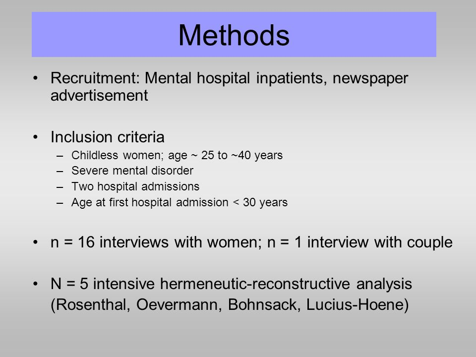 Methods Recruitment: Mental hospital inpatients, newspaper advertisement Inclusion criteria –Childless women; age ~ 25 to ~40 years –Severe mental disorder –Two hospital admissions –Age at first hospital admission < 30 years n = 16 interviews with women; n = 1 interview with couple N = 5 intensive hermeneutic-reconstructive analysis (Rosenthal, Oevermann, Bohnsack, Lucius-Hoene)