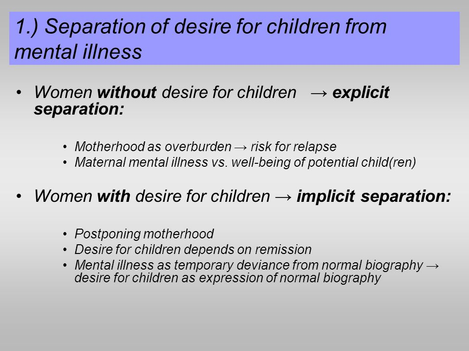1.) Separation of desire for children from mental illness Women without desire for children explicit separation: Motherhood as overburden risk for relapse Maternal mental illness vs.