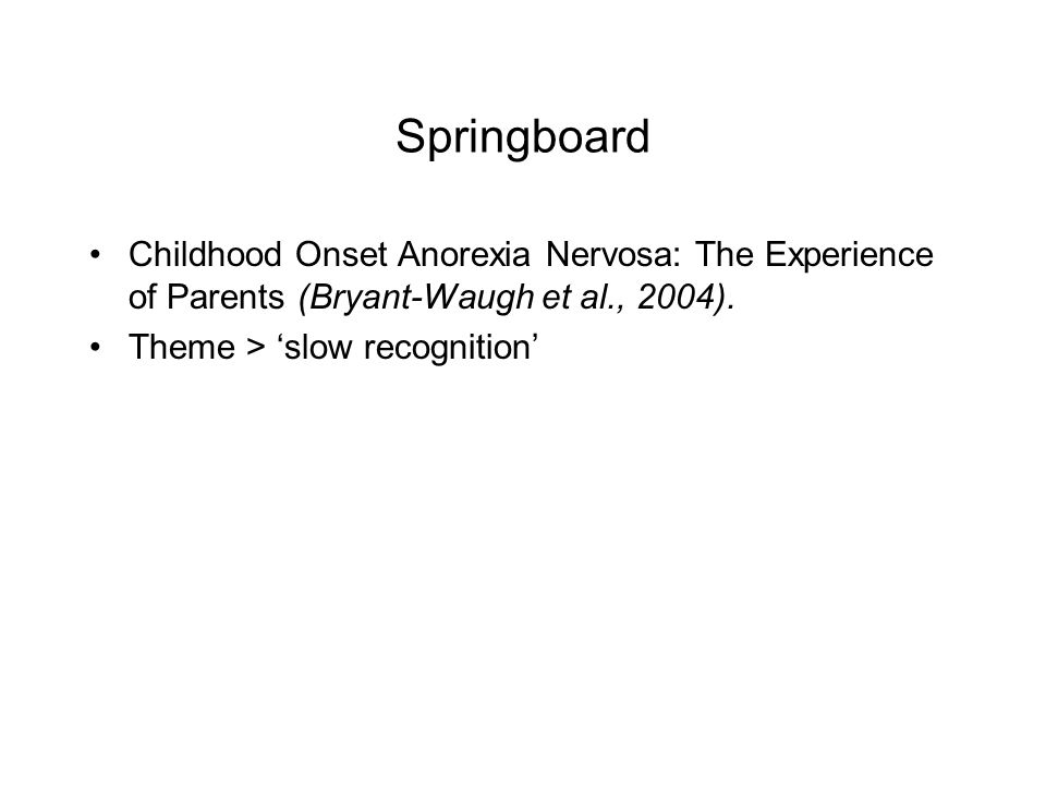 Springboard Childhood Onset Anorexia Nervosa: The Experience of Parents (Bryant-Waugh et al., 2004). Theme > slow recognition