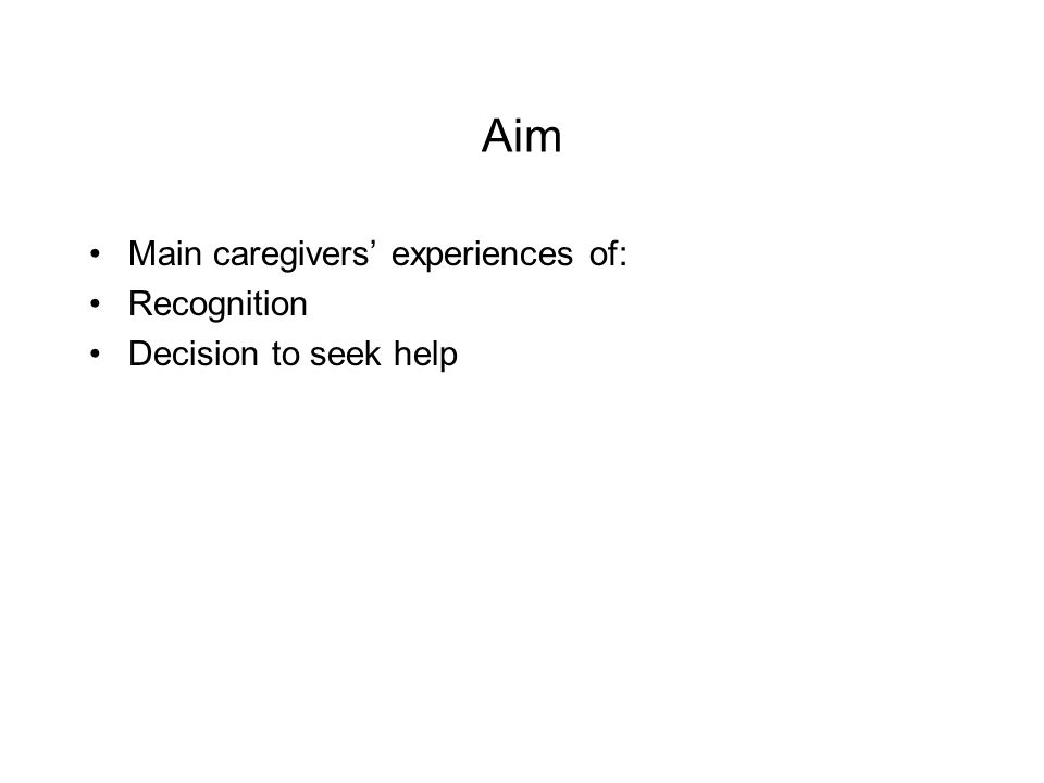 Aim Main caregivers experiences of: Recognition Decision to seek help
