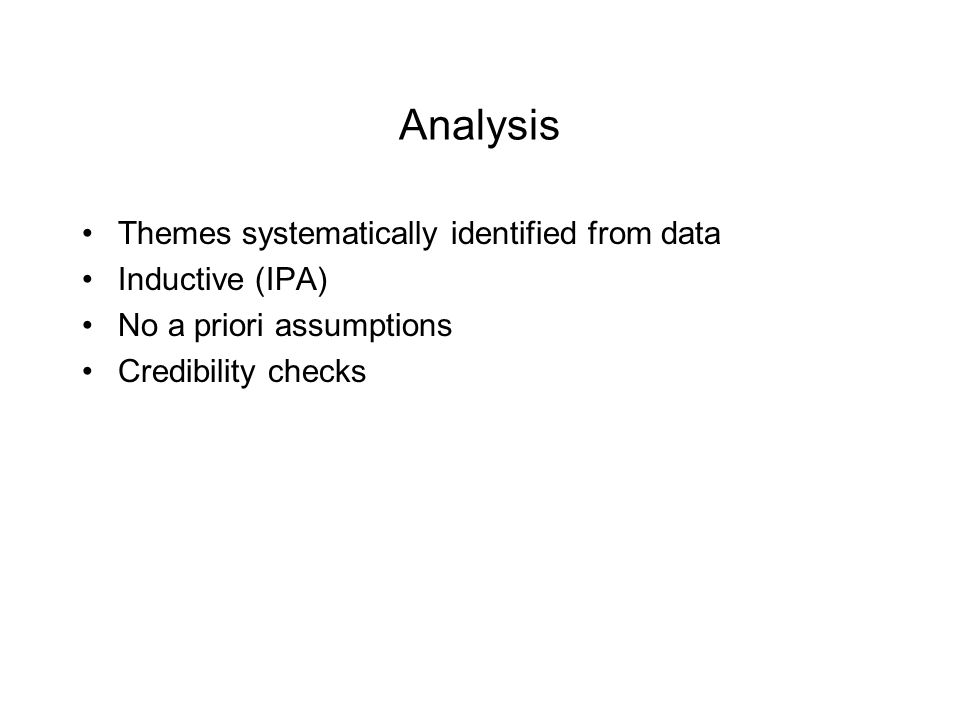Analysis Themes systematically identified from data Inductive (IPA) No a priori assumptions Credibility checks