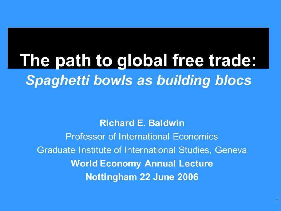 1 The path to global free trade: Spaghetti bowls as building blocs Richard E. Baldwin Professor of International Economics Graduate Institute of Inter