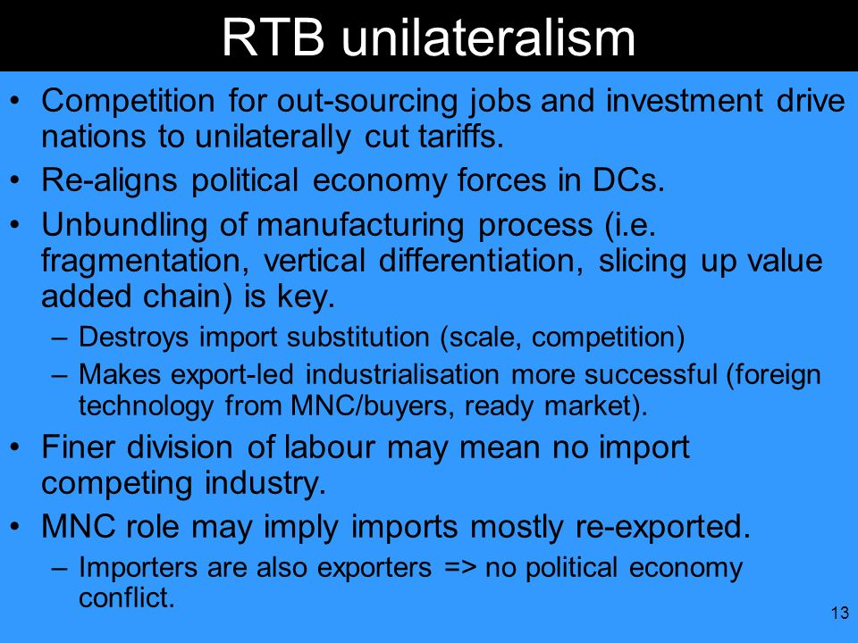 13 RTB unilateralism Competition for out-sourcing jobs and investment drive nations to unilaterally cut tariffs. Re-aligns political economy forces in