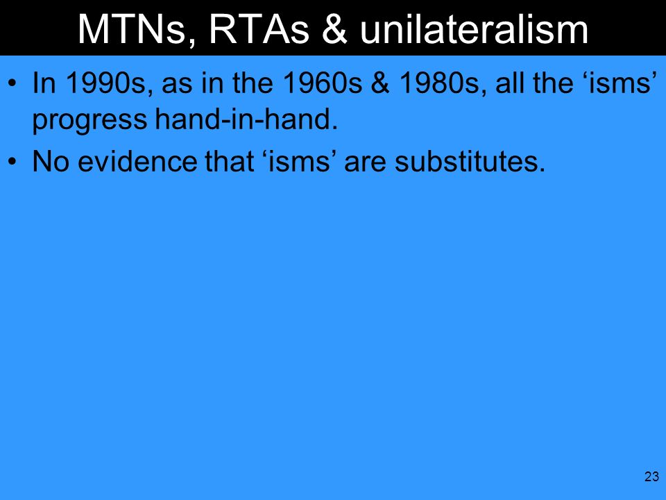 23 MTNs, RTAs & unilateralism In 1990s, as in the 1960s & 1980s, all the isms progress hand-in-hand. No evidence that isms are substitutes.