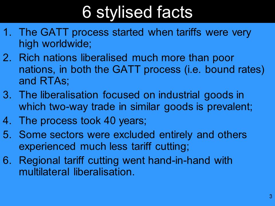 3 6 stylised facts 1.The GATT process started when tariffs were very high worldwide; 2.Rich nations liberalised much more than poor nations, in both t