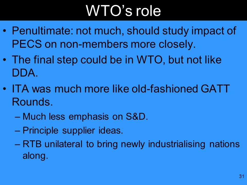 31 WTOs role Penultimate: not much, should study impact of PECS on non-members more closely. The final step could be in WTO, but not like DDA. ITA was