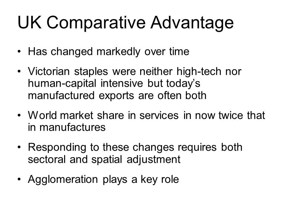 UK Comparative Advantage Has changed markedly over time Victorian staples were neither high-tech nor human-capital intensive but todays manufactured exports are often both World market share in services in now twice that in manufactures Responding to these changes requires both sectoral and spatial adjustment Agglomeration plays a key role