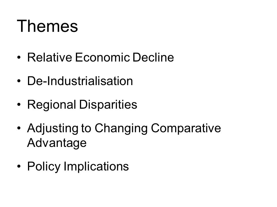 Themes Relative Economic Decline De-Industrialisation Regional Disparities Adjusting to Changing Comparative Advantage Policy Implications