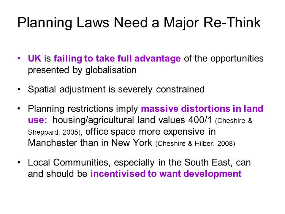 Planning Laws Need a Major Re-Think UK is failing to take full advantage of the opportunities presented by globalisation Spatial adjustment is severely constrained Planning restrictions imply massive distortions in land use: housing/agricultural land values 400/1 (Cheshire & Sheppard, 2005); office space more expensive in Manchester than in New York (Cheshire & Hilber, 2008) Local Communities, especially in the South East, can and should be incentivised to want development