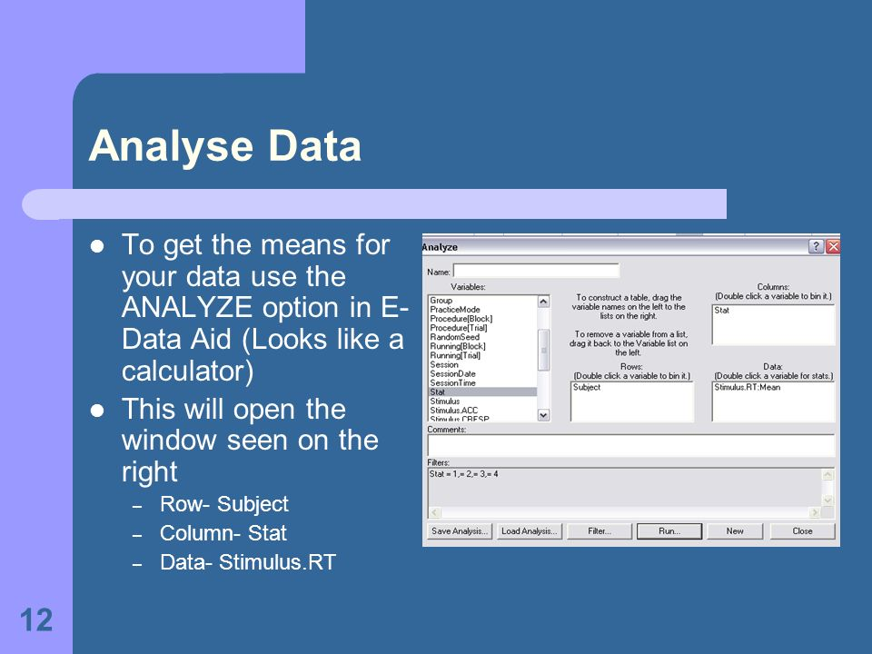 12 Analyse Data To get the means for your data use the ANALYZE option in E- Data Aid (Looks like a calculator) This will open the window seen on the right – Row- Subject – Column- Stat – Data- Stimulus.RT