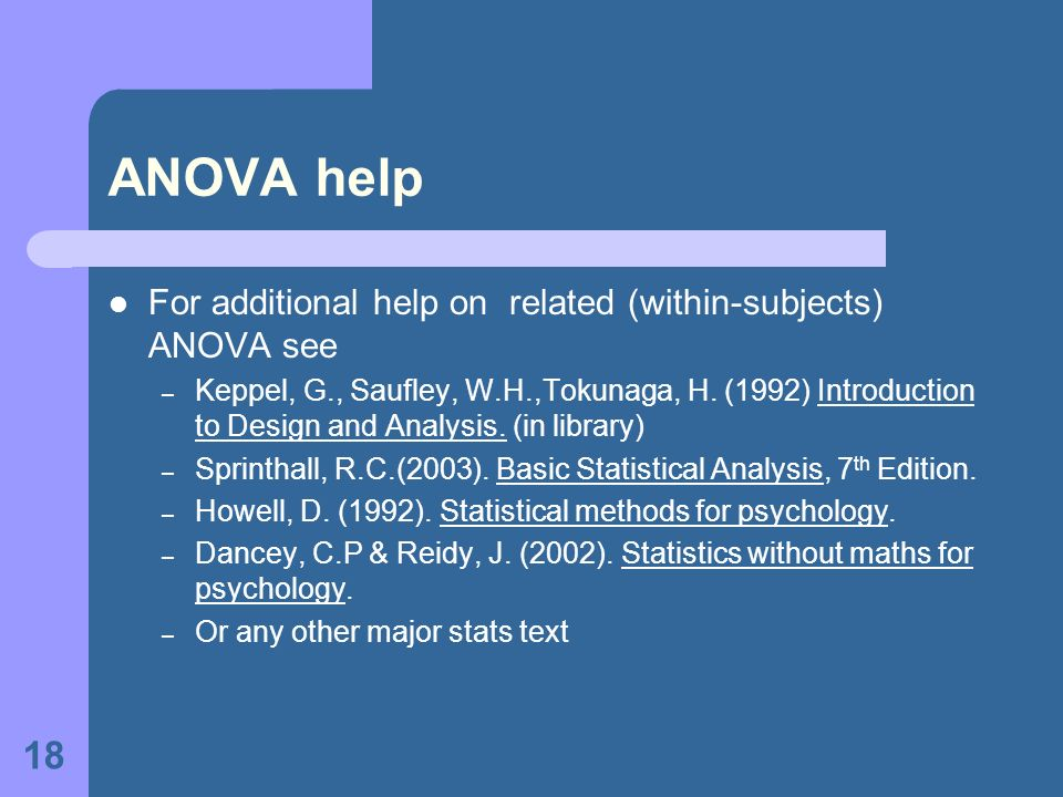 18 ANOVA help For additional help on related (within-subjects) ANOVA see – Keppel, G., Saufley, W.H.,Tokunaga, H.