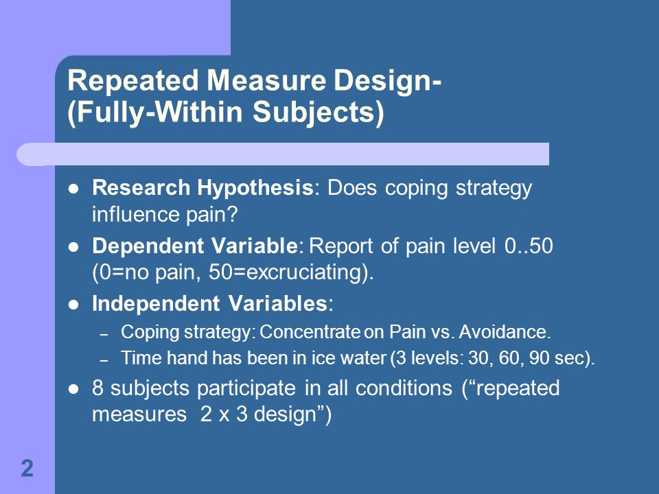 2 Repeated Measure Design- (Fully-Within Subjects) Research Hypothesis: Does coping strategy influence pain.