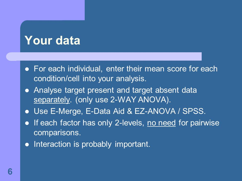 6 Your data For each individual, enter their mean score for each condition/cell into your analysis.