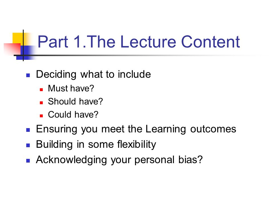 Part 1.The Lecture Content Deciding what to include Must have? Should have? Could have? Ensuring you meet the Learning outcomes Building in some flexi