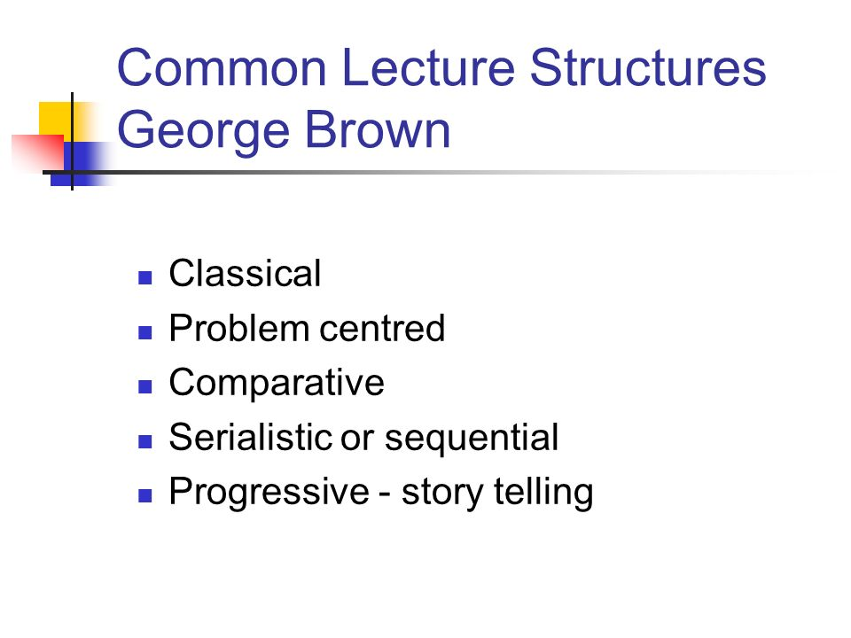 Common Lecture Structures George Brown Classical Problem centred Comparative Serialistic or sequential Progressive - story telling