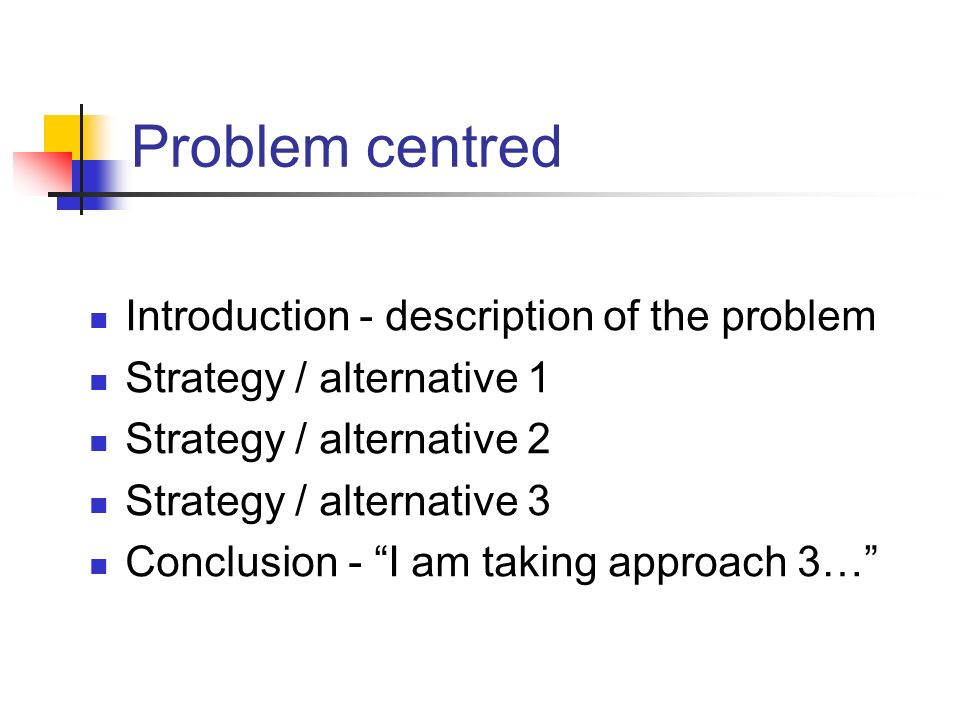 Problem centred Introduction - description of the problem Strategy / alternative 1 Strategy / alternative 2 Strategy / alternative 3 Conclusion - I am taking approach 3…